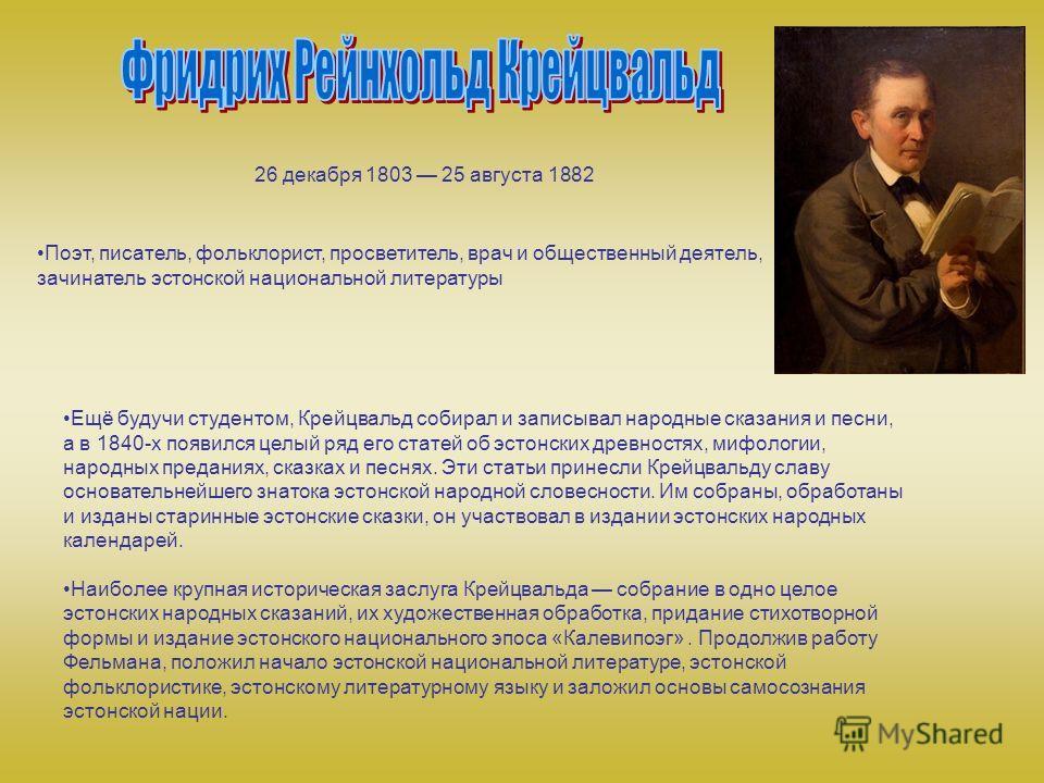 26 декабря 1803 25 августа 1882 Поэт, писатель, фольклорист, просветитель, врач и общественный деятель, зачинатель эстонской национальной литературы Ещё будучи студентом, Крейцвальд собирал и записывал народные сказания и песни, а в 1840-х появился ц