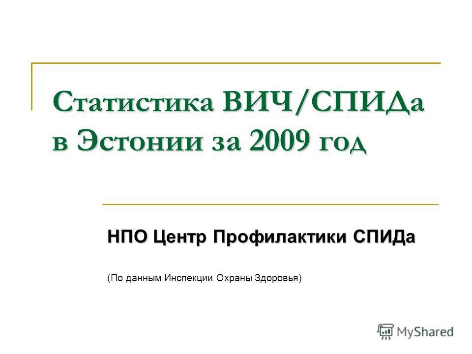 Статистика ВИЧ/СПИДа в Эстонии за 2009 год НПО Центр Профилактики СПИДа (По данным Инспекции Охраны Здоровья)