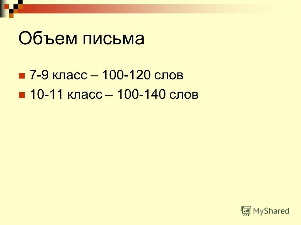 Объем письма 7-9 класс – 100-120 слов 10-11 класс – 100-140 слов