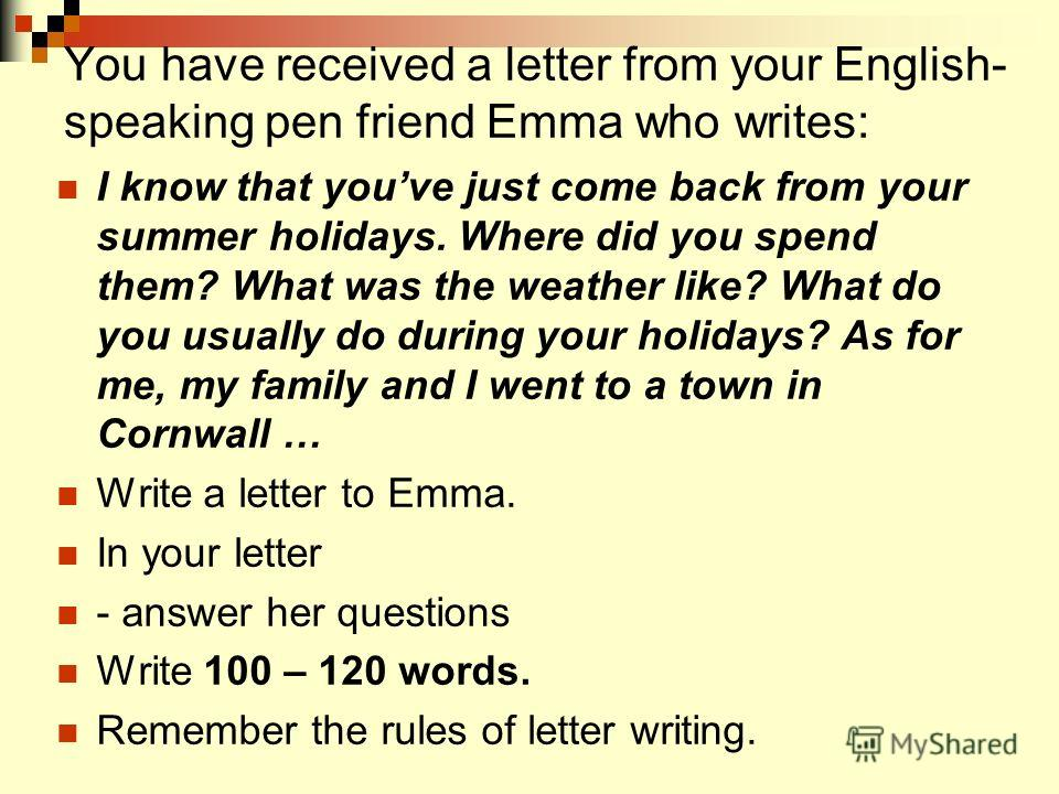 You have received a letter from your English- speaking pen friend Emma who writes: I know that youve just come back from your summer holidays. Where did you spend them? What was the weather like? What do you usually do during your holidays? As for me