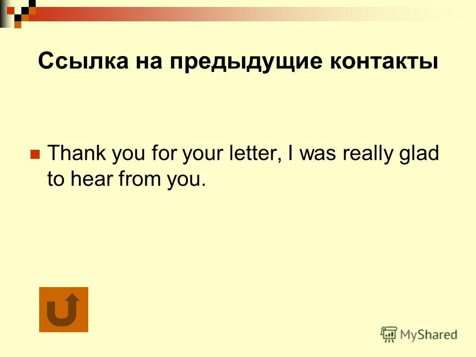 Ссылка на предыдущие контакты Thank you for your letter, I was really glad to hear from you.