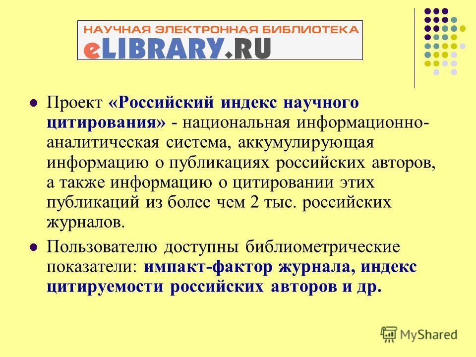 Проект «Российский индекс научного цитирования» - национальная информационно- аналитическая система, аккумулирующая информацию о публикациях российских авторов, а также информацию о цитировании этих публикаций из более чем 2 тыс. российских журналов.