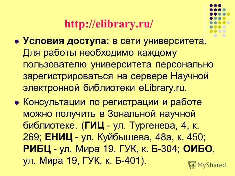 http://elibrary.ru/ Условия доступа: в сети университета. Для работы необходимо каждому пользователю университета персонально зарегистрироваться на сервере Научной электронной библиотеки eLibrary.ru. Консультации по регистрации и работе можно получит