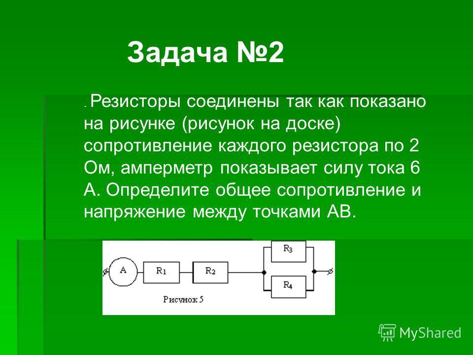 . Резисторы соединены так как показано на рисунке (рисунок на доске) сопротивление каждого резистора по 2 Ом, амперметр показывает силу тока 6 А. Определите общее сопротивление и напряжение между точками АВ. Задача 2