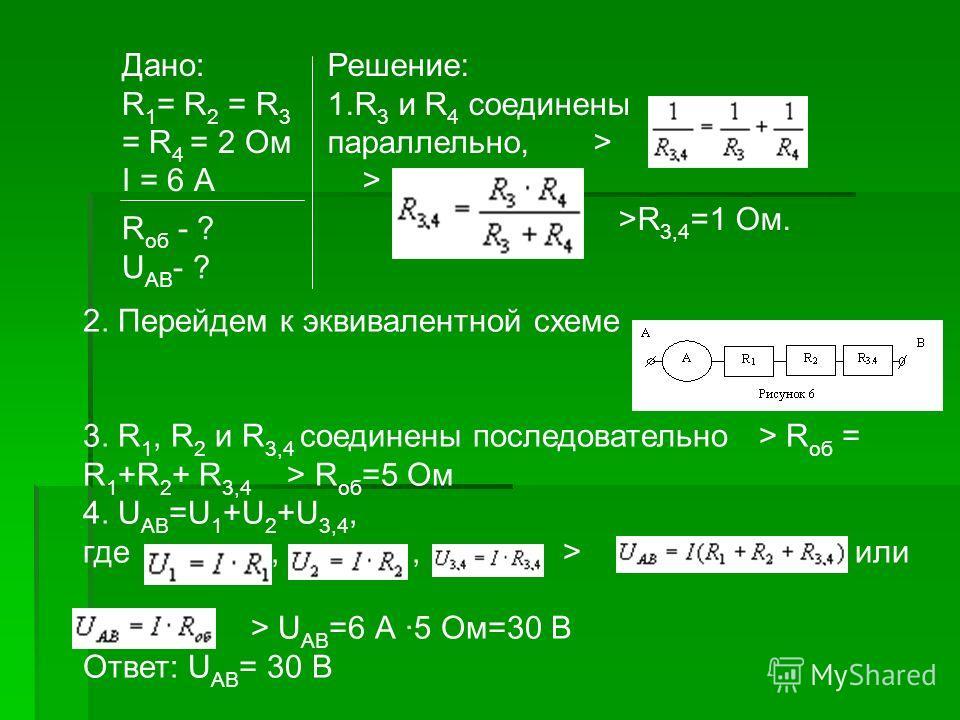 Дано: R 1 = R 2 = R 3 = R 4 = 2 Ом I = 6 А Решение: 1.R 3 и R 4 соединены параллельно, > > >R 3,4 =1 Ом. R об - ? U АВ - ? 2. Перейдем к эквивалентной схеме 3. R 1, R 2 и R 3,4 соединены последовательно > R об = R 1 +R 2 + R 3,4 > R об =5 Ом 4. U АВ