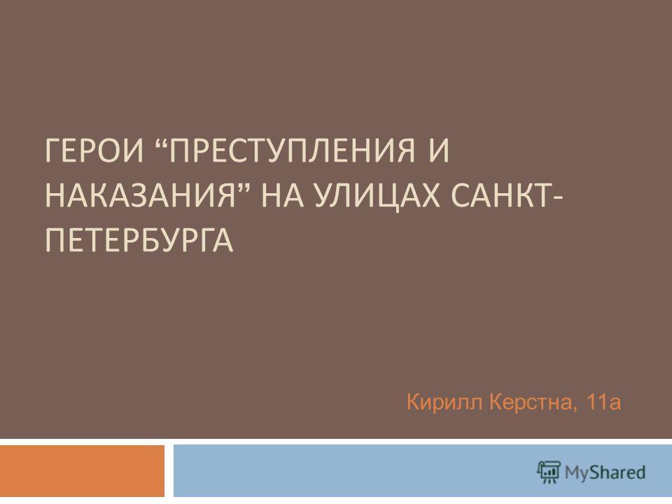 ГЕРОИ ПРЕСТУПЛЕНИЯ И НАКАЗАНИЯ НА УЛИЦАХ САНКТ - ПЕТЕРБУРГА Кирилл Керстна, 11а