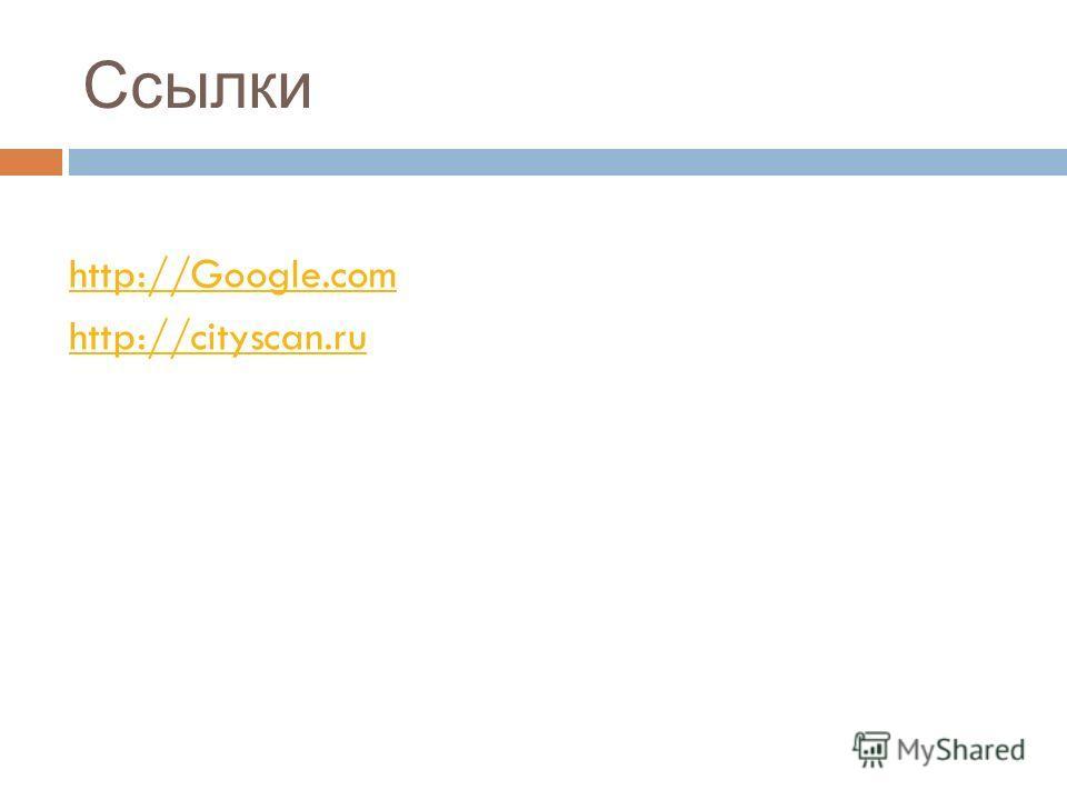 Ссылки http://Google.com http://cityscan.ru