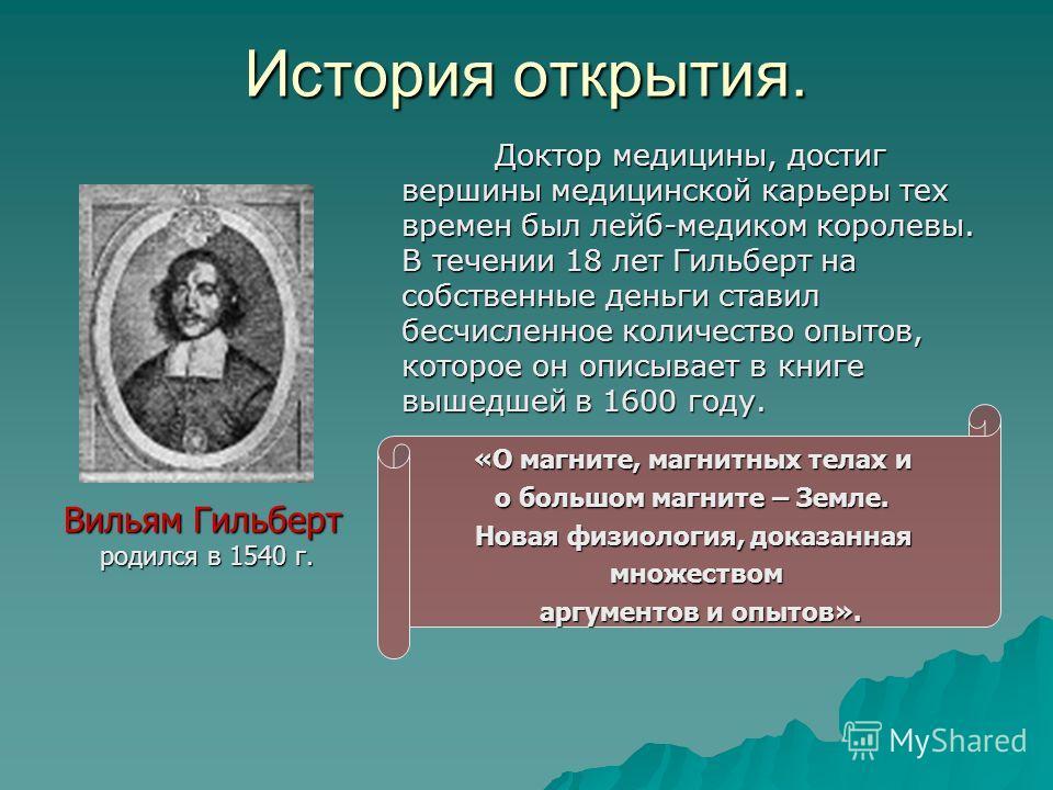 История открытия. Доктор медицины, достиг вершины медицинской карьеры тех времен был лейб-медиком королевы. В течении 18 лет Гильберт на собственные деньги ставил бесчисленное количество опытов, которое он описывает в книге вышедшей в 1600 году. Докт
