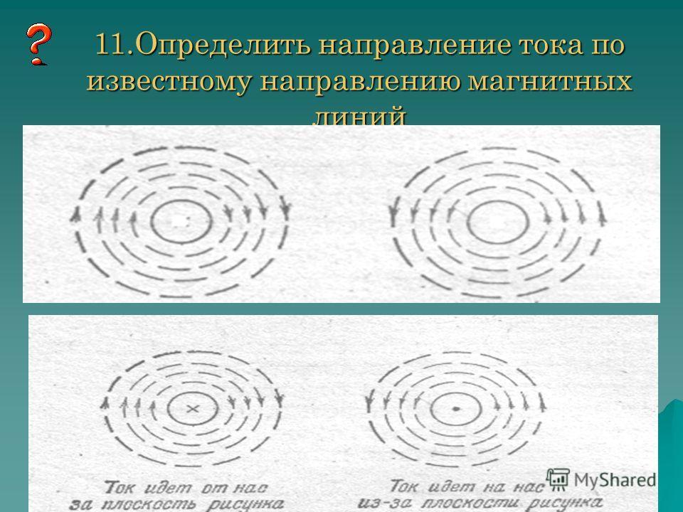 11.Определить направление тока по известному направлению магнитных линий