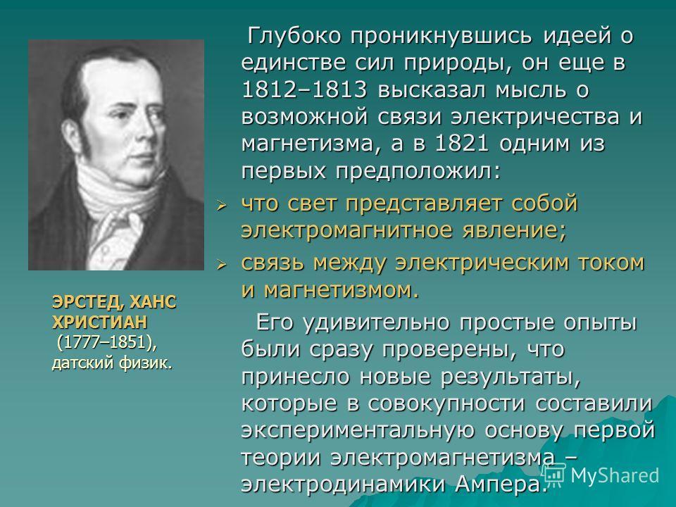 Глубоко проникнувшись идеей о единстве сил природы, он еще в 1812–1813 высказал мысль о возможной связи электричества и магнетизма, а в 1821 одним из первых предположил: Глубоко проникнувшись идеей о единстве сил природы, он еще в 1812–1813 высказал