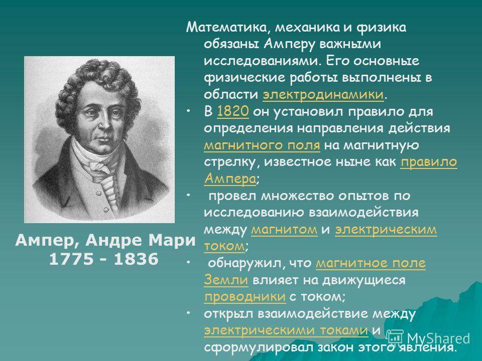 Математика, механика и физика обязаны Амперу важными исследованиями. Его основные физические работы выполнены в области электродинамики.электродинамики В 1820 он установил правило для определения направления действия магнитного поля на магнитную стре