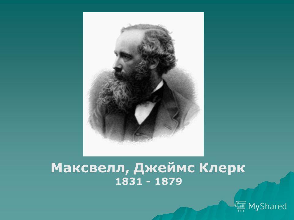 Максвелл, Джеймс Клерк 1831 - 1879