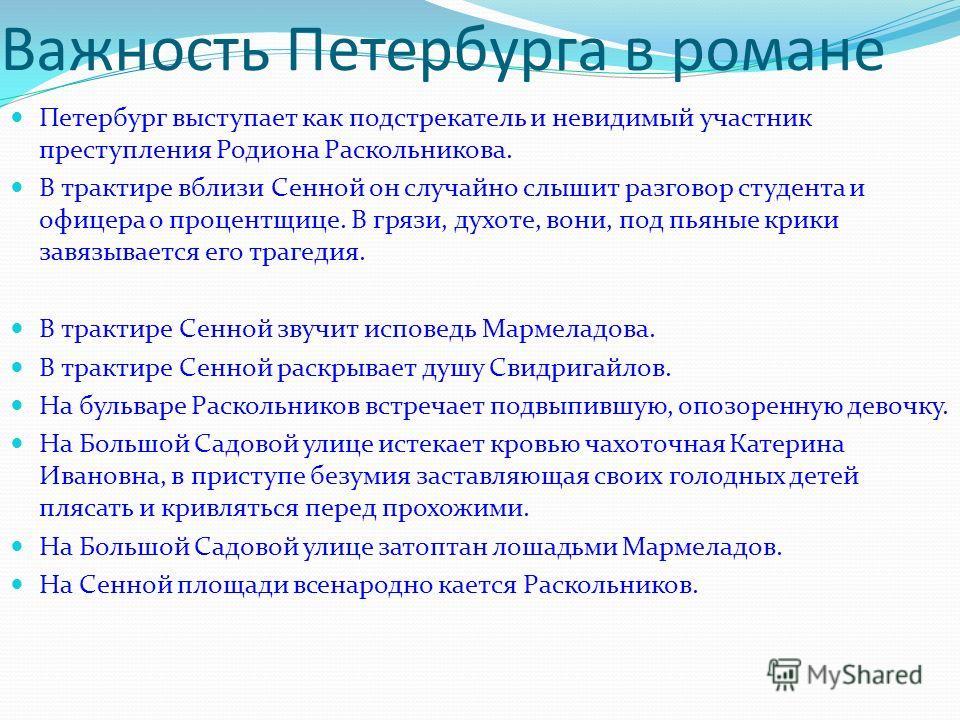 Важность Петербурга в романе Петербург выступает как подстрекатель и невидимый участник преступления Родиона Раскольникова. В трактире вблизи Сенной он случайно слышит разговор студента и офицера о процентщице. В грязи, духоте, вони, под пьяные крики
