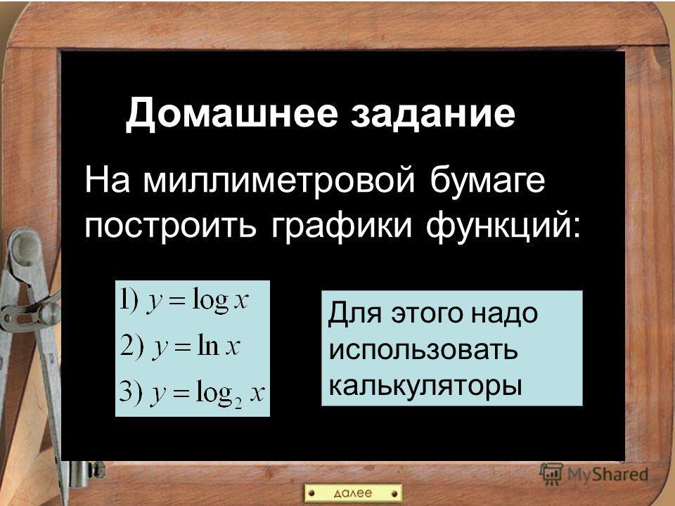 Домашнее задание На миллиметровой бумаге построить графики функций: Для этого надо использовать калькуляторы