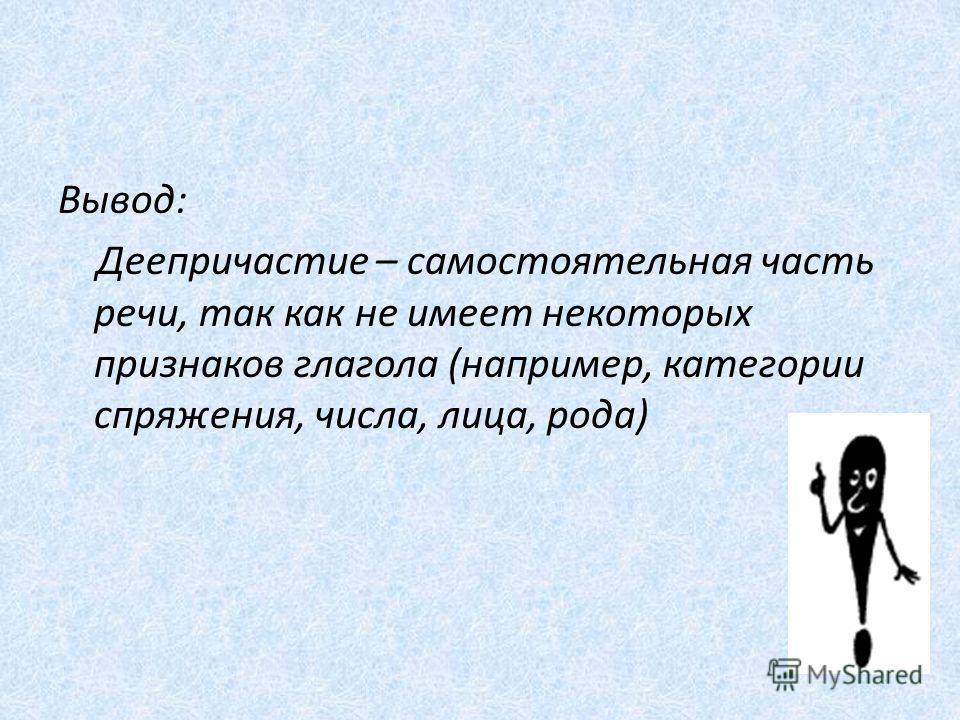 Вывод: Деепричастие – самостоятельная часть речи, так как не имеет некоторых признаков глагола (например, категории спряжения, числа, лица, рода)
