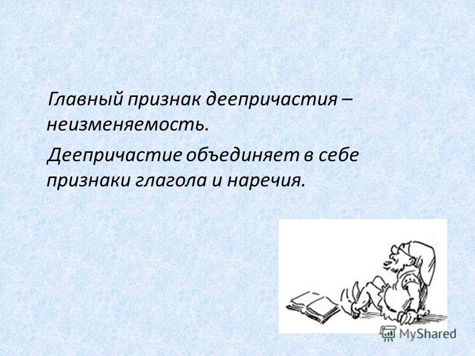 Главный признак деепричастия – неизменяемость. Деепричастие объединяет в себе признаки глагола и наречия.