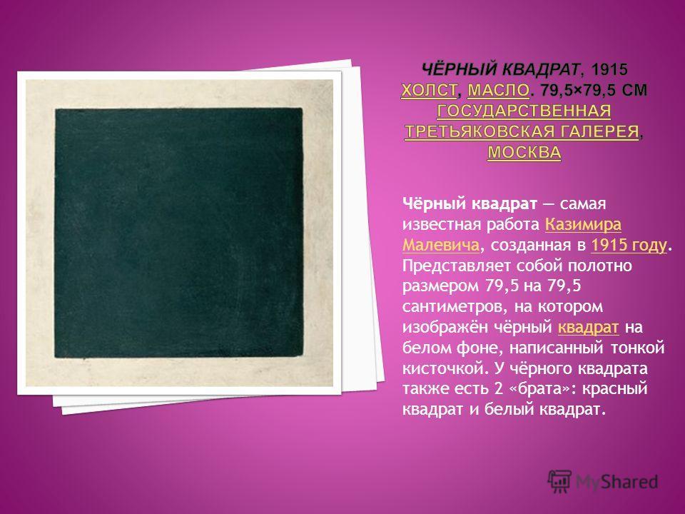 Чёрный квадрат самая известная работа Казимира Малевича, созданная в 1915 году. Представляет собой полотно размером 79,5 на 79,5 сантиметров, на котором изображён чёрный квадрат на белом фоне, написанный тонкой кисточкой. У чёрного квадрата также ест