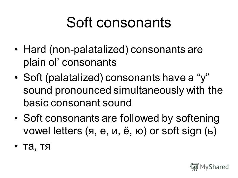 Soft consonants Hard (non-palatalized) consonants are plain ol consonants Soft (palatalized) consonants have a y sound pronounced simultaneously with the basic consonant sound Soft consonants are followed by softening vowel letters (я, е, и, ё, ю) or