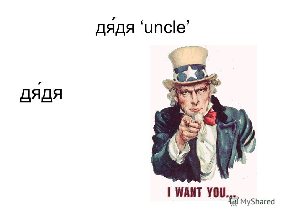дя́дя uncle дя́дя