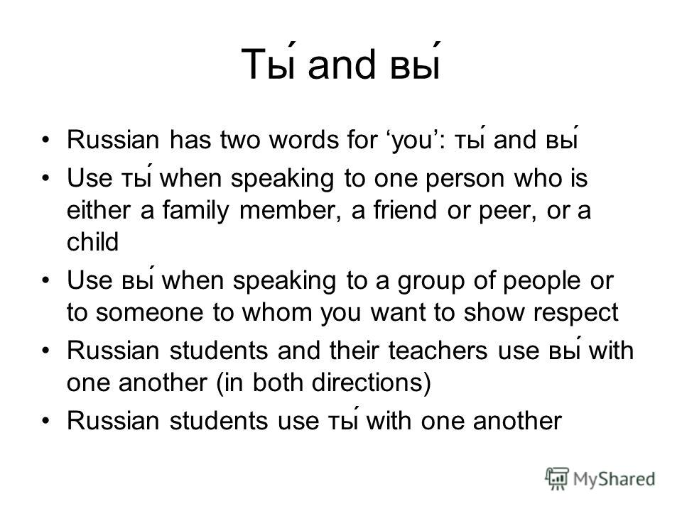 Ты́ and вы́ Russian has two words for you: ты́ and вы́ Use ты́ when speaking to one person who is either a family member, a friend or peer, or a child Use вы́ when speaking to a group of people or to someone to whom you want to show respect Russian s
