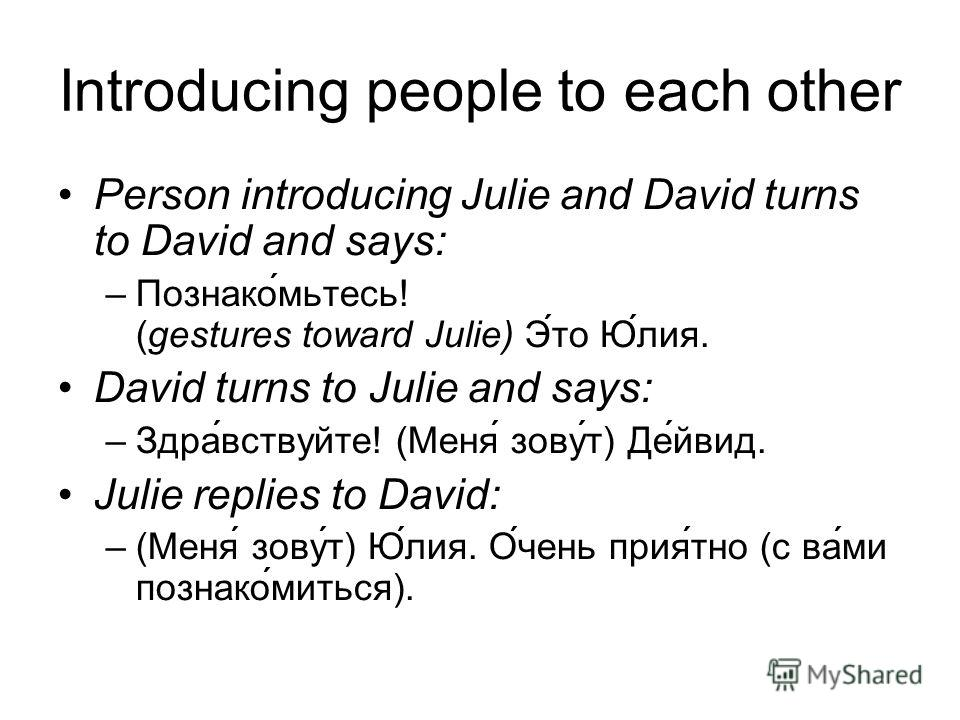 Introducing people to each other Person introducing Julie and David turns to David and says: –Познако́мьтесь! (gestures toward Julie) Э́то Ю́лия. David turns to Julie and says: –Здра́вствуйте! (Меня́ зову́т) Де́йвид. Julie replies to David: –(Меня́ з