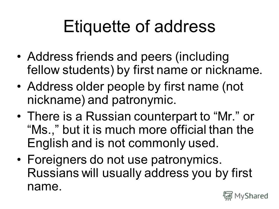 Etiquette of address Address friends and peers (including fellow students) by first name or nickname. Address older people by first name (not nickname) and patronymic. There is a Russian counterpart to Mr. or Ms., but it is much more official than th
