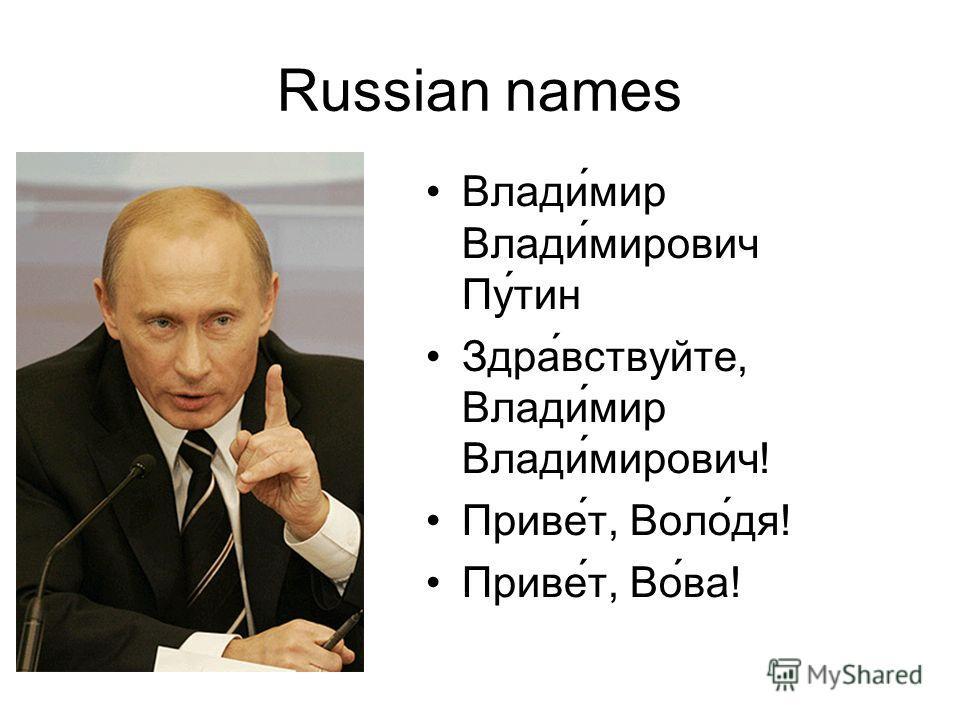 Russian names Влади́мир Влади́мирович Пу́тин Здра́вствуйте, Влади́мир Влади́мирович! Приве́т, Воло́дя! Приве́т, Во́ва!