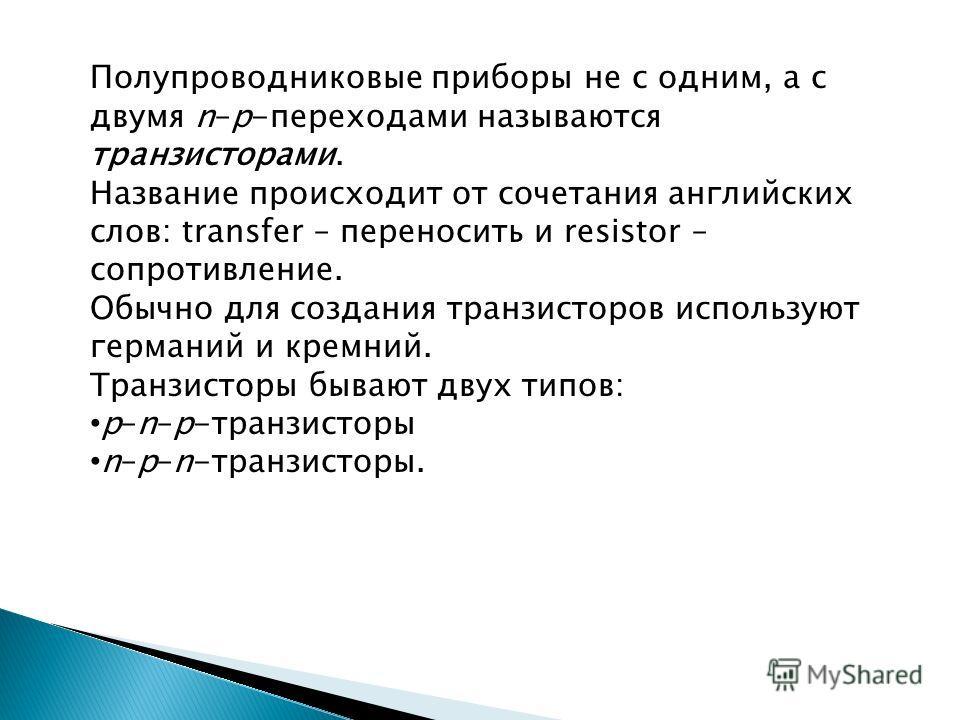 Полупроводниковые приборы не с одним, а с двумя n–p-переходами называются транзисторами. Название происходит от сочетания английских слов: transfer – переносить и resistor – сопротивление. Обычно для создания транзисторов используют германий и кремни