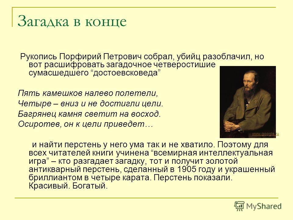 Загадка в конце Рукопись Порфирий Петрович собрал, убийц разоблачил, но вот расшифровать загадочное четверостишие сумасшедшего достоевсковеда Пять камешков налево полетели, Четыре – вниз и не достигли цели. Багрянец камня светит на восход. Осиротев,
