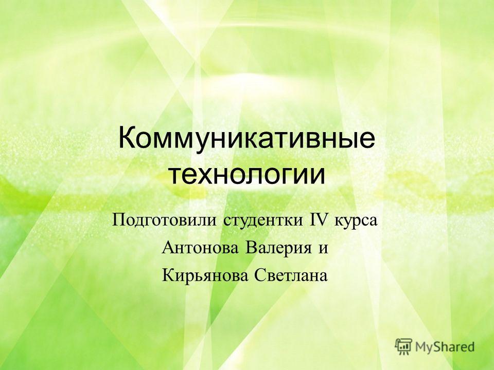 Коммуникативные технологии Подготовили студентки IV курса Антонова Валерия и Кирьянова Светлана