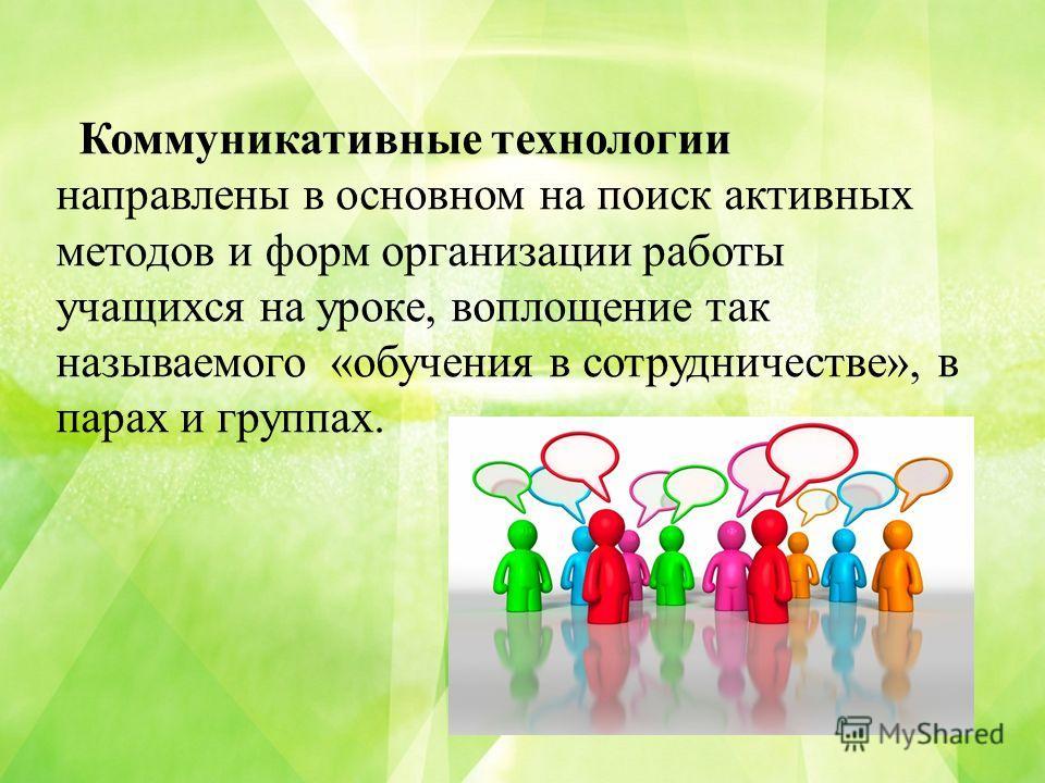 Коммуникативные технологии направлены в основном на поиск активных методов и форм организации работы учащихся на уроке, воплощение так называемого «обучения в сотрудничестве», в парах и группах.