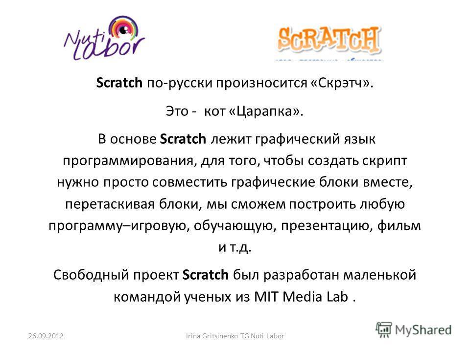 Scratch по-русски произносится «Скрэтч». Это - кот «Царапка». В основе Scratch лежит графический язык программирования, для того, чтобы создать скрипт нужно просто совместить графические блоки вместе, перетаскивая блоки, мы сможем построить любую про