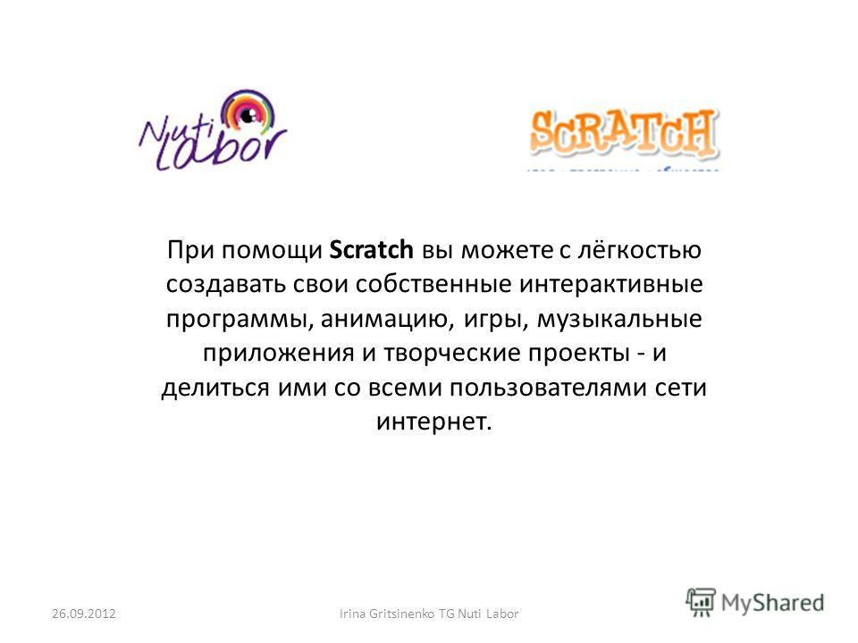 26.09.2012Irina Gritsinenko TG Nuti Labor При помощи Scratch вы можете с лёгкостью создавать свои собственные интерактивные программы, анимацию, игры, музыкальные приложения и творческие проекты - и делиться ими со всеми пользователями сети интернет.