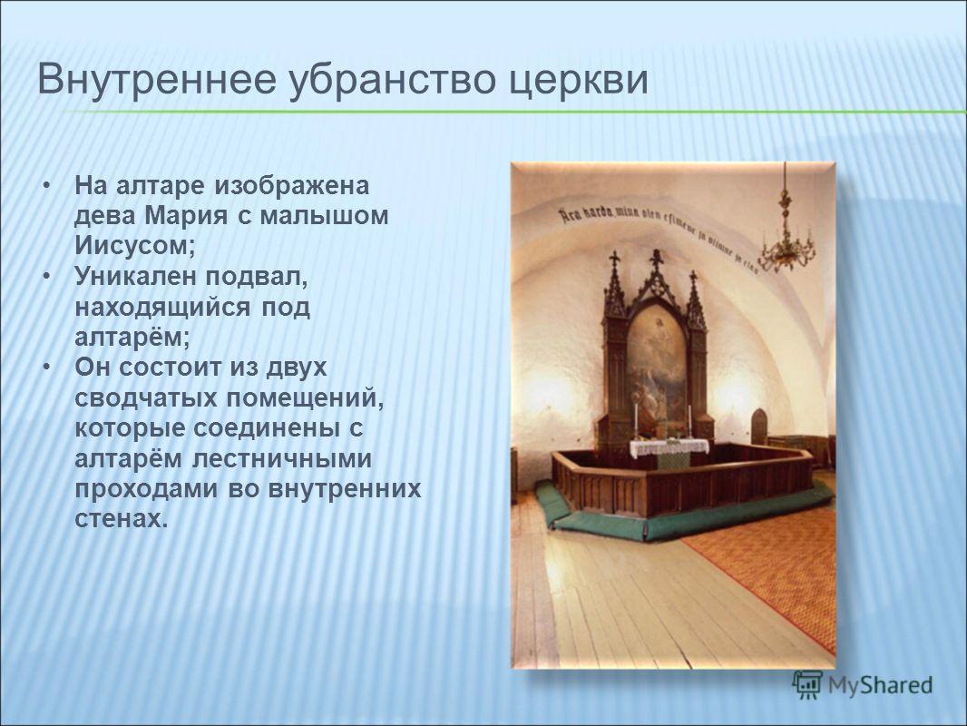 Внутреннее убранство церкви На алтаре изображена дева Мария с малышом Иисусом; Уникален подвал, находящийся под алтарём; Он состоит из двух сводчатых помещений, которые соединены с алтарём лестничными проходами во внутренних стенах.