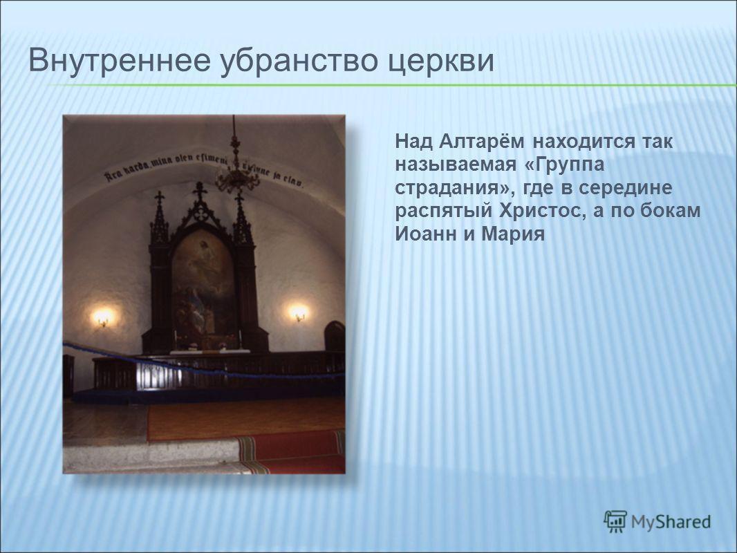 Внутреннее убранство церкви Над Алтарём находится так называемая «Группа страдания», где в середине распятый Христос, а по бокам Иоанн и Мария