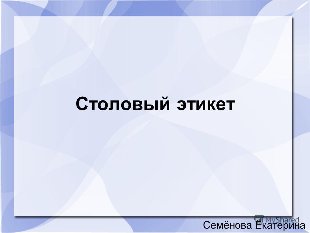 Столовый этикет Семёнова Екатерина