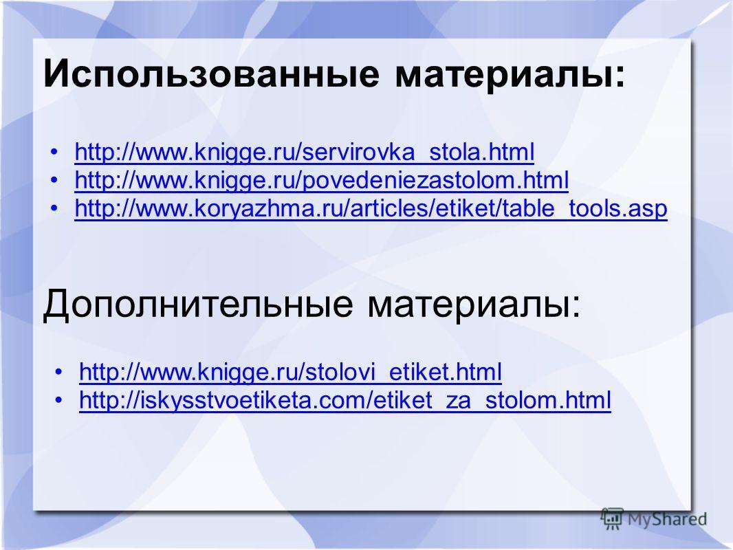 Использованные материалы: http://www.knigge.ru/servirovka_stola.html http://www.knigge.ru/povedeniezastolom.html http://www.koryazhma.ru/articles/etiket/table_tools.asp Дополнительные материалы: http://www.knigge.ru/stolovi_etiket.html http://iskysst