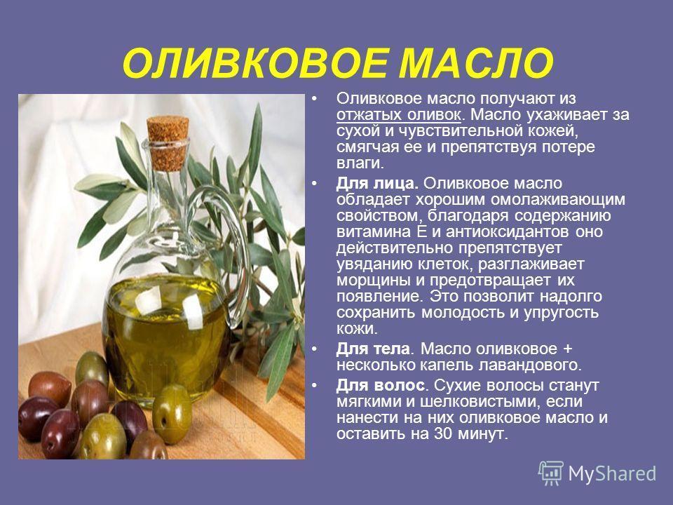 ОЛИВКОВОЕ МАСЛО Оливковое масло получают из отжатых оливок. Масло ухаживает за сухой и чувствительной кожей, смягчая ее и препятствуя потере влаги. Для лица. Оливковое масло обладает хорошим омолаживающим свойством, благодаря содержанию витамина Е и