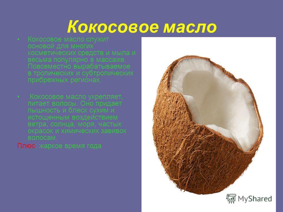 Кокосовое масло Кокосовое масло служит основой для многих косметических средств и мыла и весьма популярно в массаже. Повсеместно вырабатываемое в тропических и субтропических прибрежных регионах. Кокосовое масло укрепляет, питает волосы. Оно придает