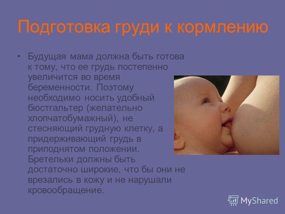 Подготовка груди к кормлению Будущая мама должна быть готова к тому, что ее грудь постепенно увеличится во время беременности. Поэтому необходимо носить удобный бюстгальтер (желательно хлопчатобумажный), не стесняющий грудную клетку, а придерживающий