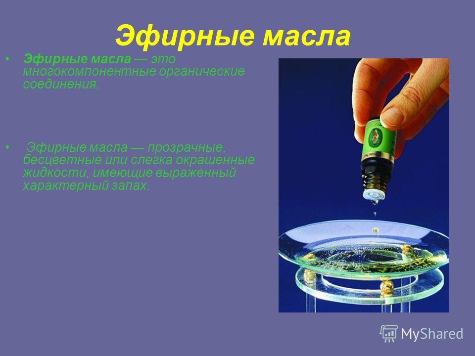 Эфирные масла Эфирные масла это многокомпонентные органические соединения. Эфирные масла прозрачные, бесцветные или слегка окрашенные жидкости, имеющие выраженный характерный запах.