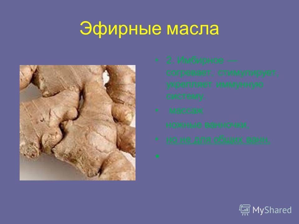 Эфирные масла 2. Имбирное согревает, стимулирует, укрепляет иммунную систему. массаж ножные ванночки, но не для общих ванн.