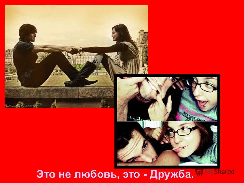 Это не любовь, это - Дружба.