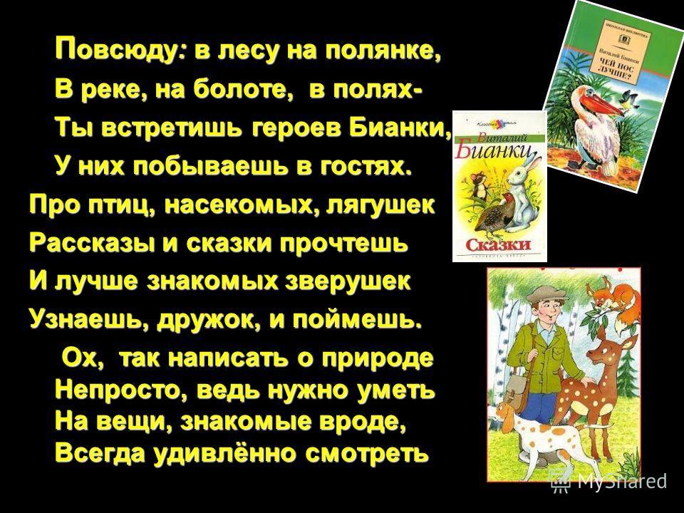 П овсюду: в лесу на полянке, В реке, на болоте, в полях- Ты встретишь героев Бианки, У них побываешь в гостях. Про птиц, насекомых, лягушек Рассказы и сказки прочтешь И лучше знакомых зверушек Узнаешь, дружок, и поймешь. Ох, так написать о природе Не