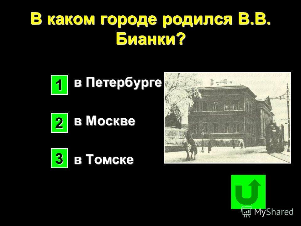 В каком городе родился В.В. Бианки? в Петербурге в Москве в Томске в Томске 1111 2222 3333