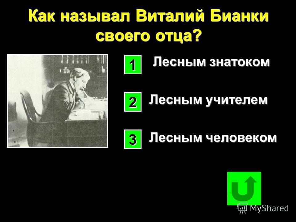 Как называл Виталий Бианки своего отца? Лесным знатоком Лесным знатоком Лесным учителем Лесным учителем Лесным человеком Лесным человеком 1111 2222 3333