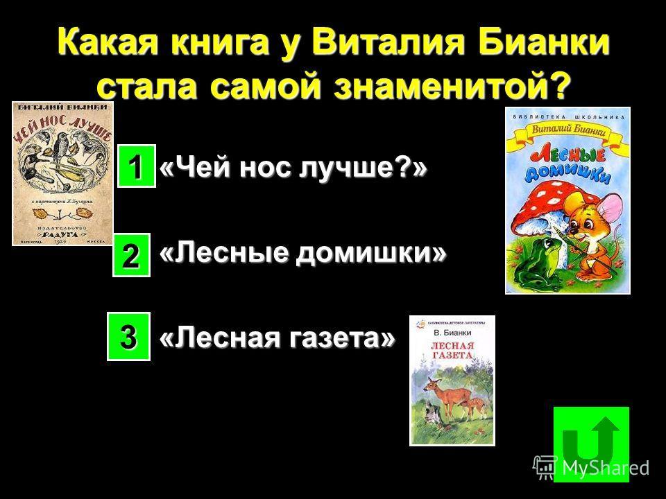 Какая книга у Виталия Бианки стала самой знаменитой? «Чей нос лучше?» «Чей нос лучше?» «Лесные домишки» «Лесные домишки» «Лесная газета» «Лесная газета» 1111 2222 3333