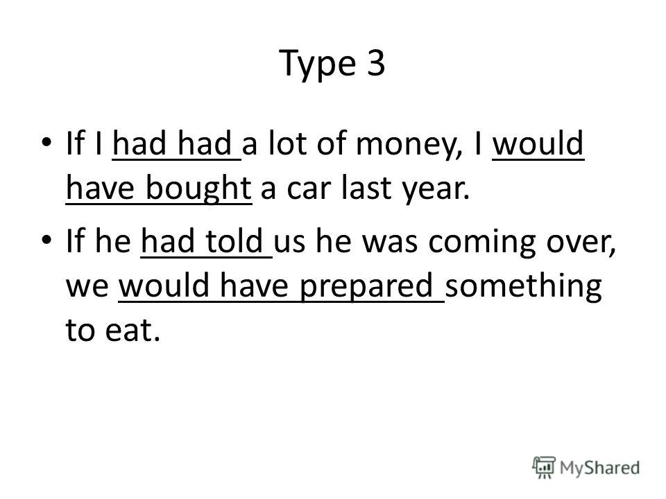 Type 3 If I had had a lot of money, I would have bought a car last year. If he had told us he was coming over, we would have prepared something to eat.