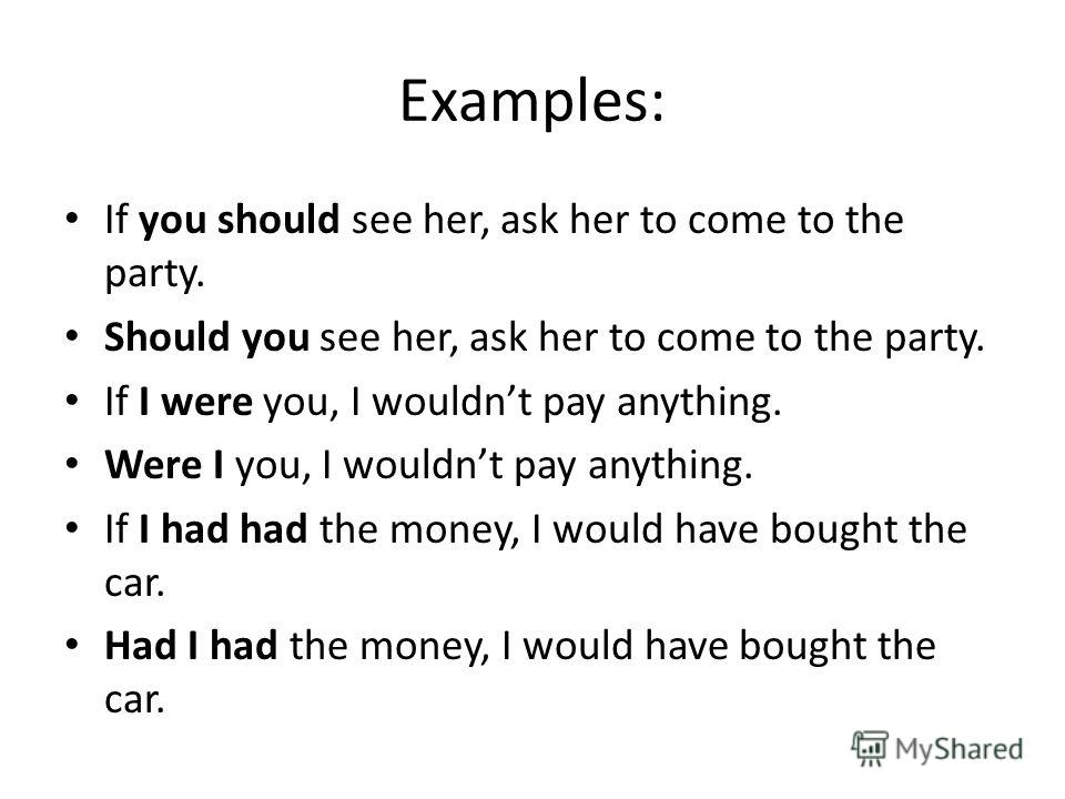 Examples: If you should see her, ask her to come to the party. Should you see her, ask her to come to the party. If I were you, I wouldnt pay anything. Were I you, I wouldnt pay anything. If I had had the money, I would have bought the car. Had I had