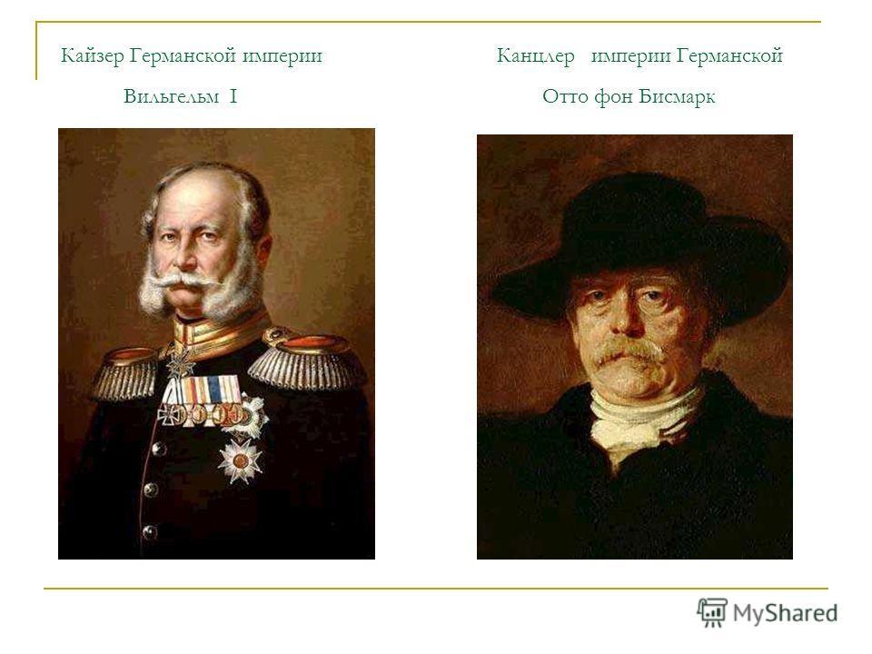 Кайзер Германской империи Канцлер империи Германской Вильгельм I Отто фон Бисмарк